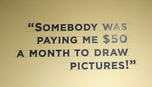 "Quote on the wall at The Walt Disney Family Museum, says, ""Somebody was paying me $50 a month to draw pictures!"""